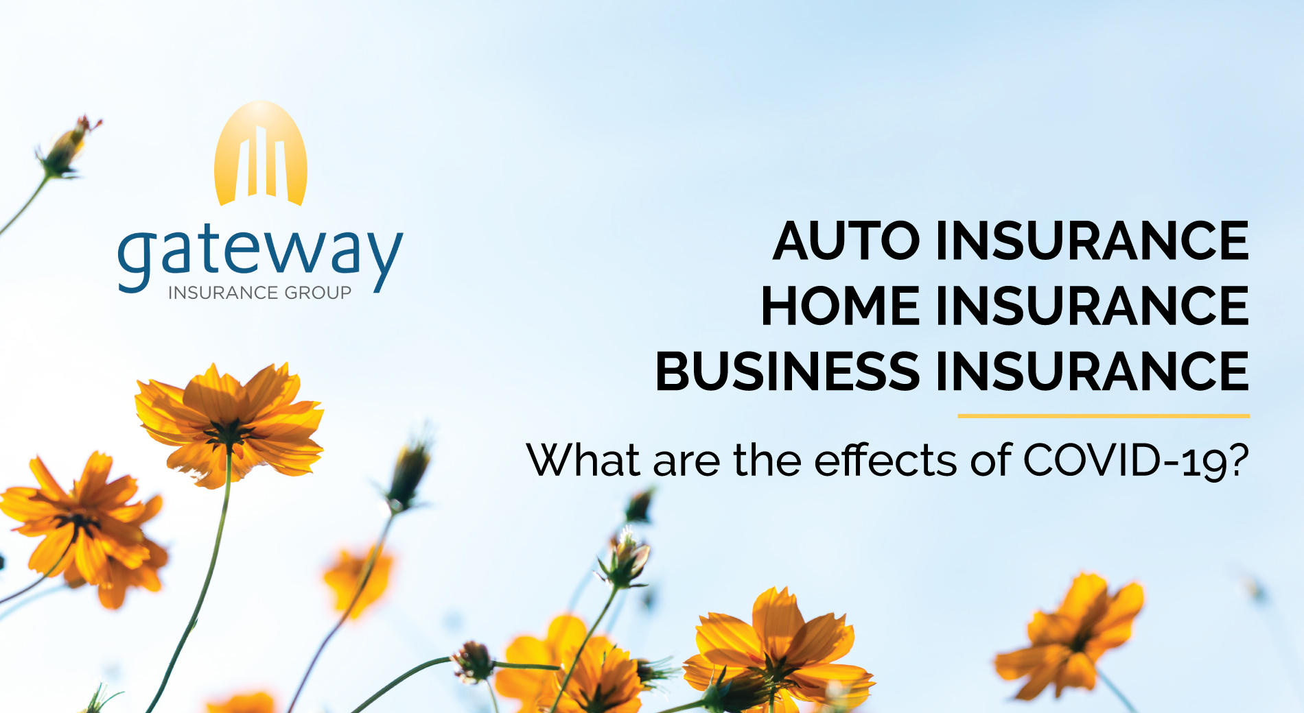 Auto Insurance. Home Insurance. Business Insurance. What are the effects of COVID-19?